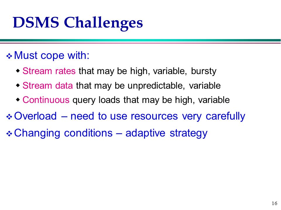 16 DSMS Challenges v Must cope with:  Stream rates that may be high, variable, bursty  Stream data that may be unpredictable, variable  Continuous query loads that may be high, variable v Overload – need to use resources very carefully v Changing conditions – adaptive strategy