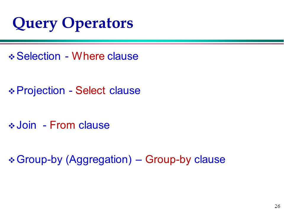 26 Query Operators v Selection - Where clause v Projection - Select clause v Join - From clause v Group-by (Aggregation) – Group-by clause