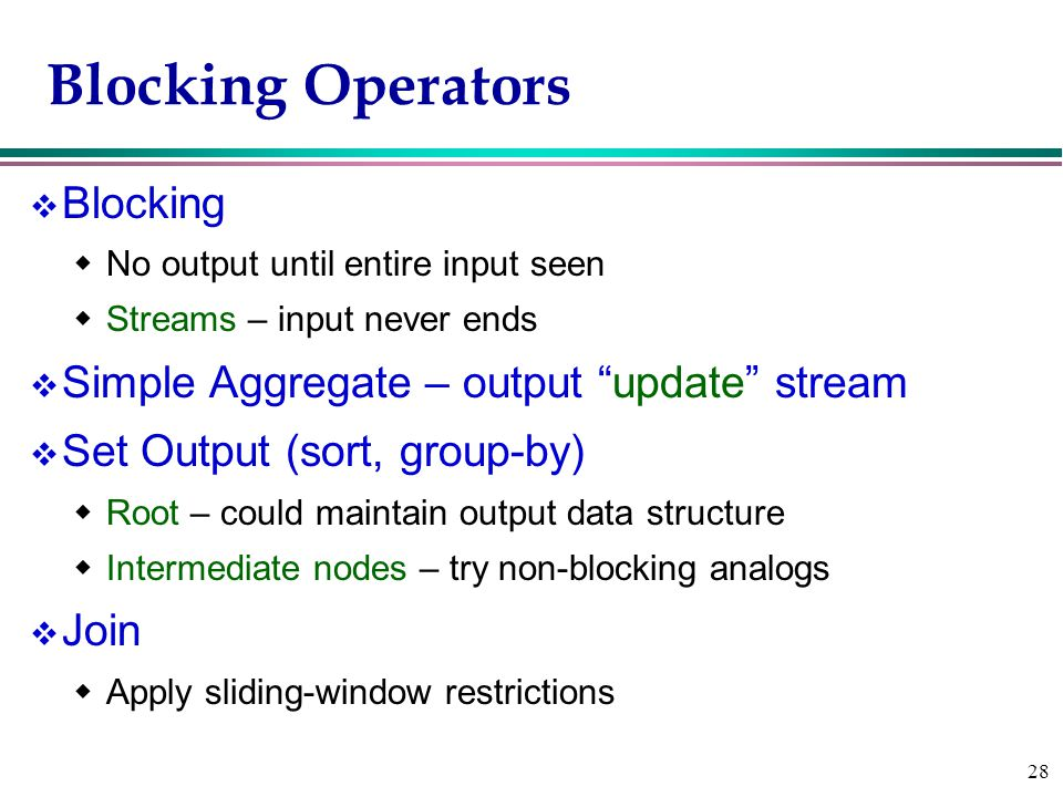 28 Blocking Operators v Blocking  No output until entire input seen  Streams – input never ends v Simple Aggregate – output update stream v Set Output (sort, group-by)  Root – could maintain output data structure  Intermediate nodes – try non-blocking analogs v Join  Apply sliding-window restrictions