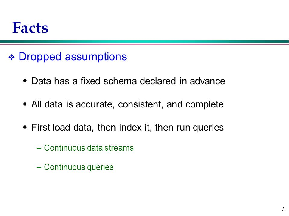 3 Facts v Dropped assumptions  Data has a fixed schema declared in advance  All data is accurate, consistent, and complete  First load data, then index it, then run queries –Continuous data streams –Continuous queries