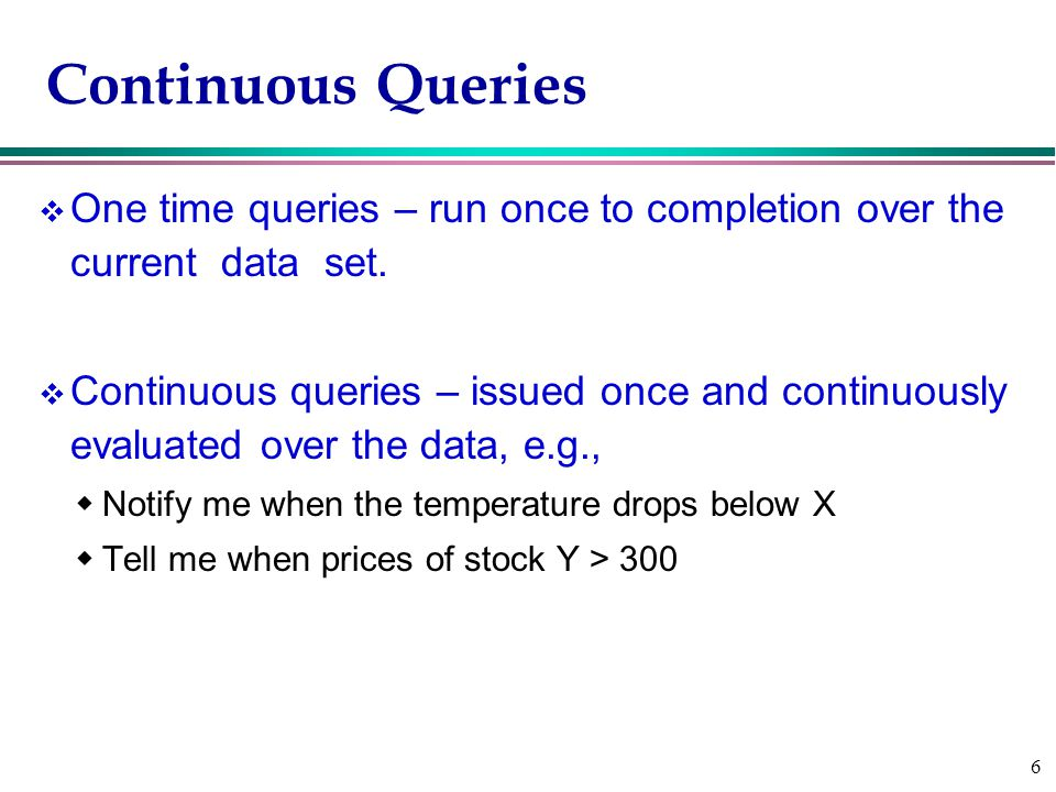 6 Continuous Queries v One time queries – run once to completion over the current data set.