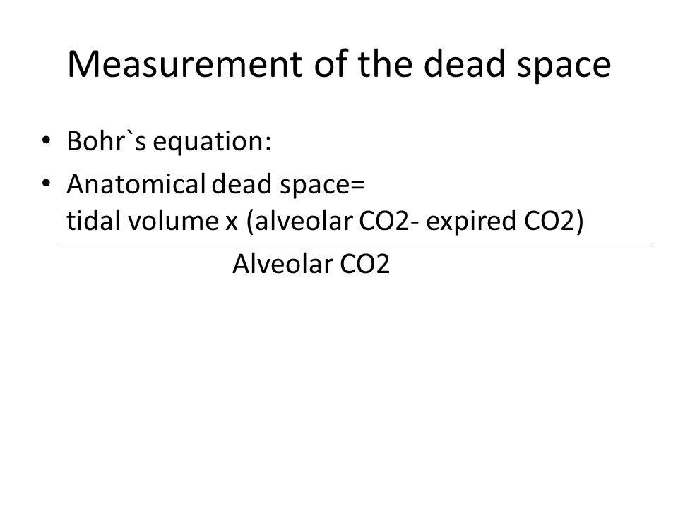 Measurement of the dead space Bohr`s equation: Anatomical dead space= tidal volume x (alveolar CO2- expired CO2) Alveolar CO2