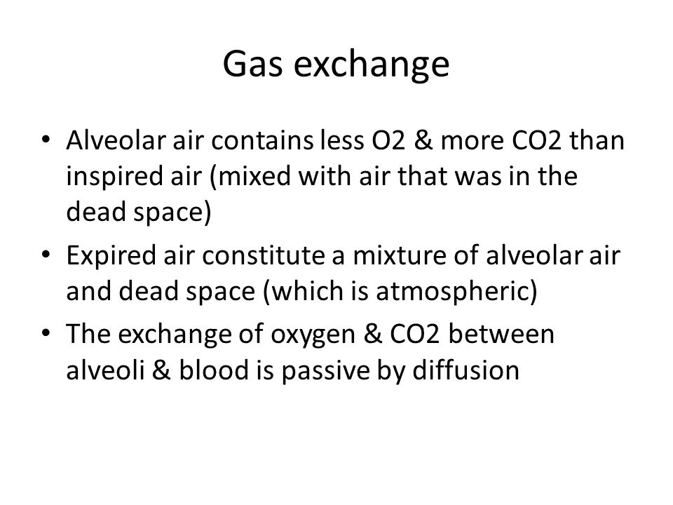 Gas exchange Alveolar air contains less O2 & more CO2 than inspired air (mixed with air that was in the dead space) Expired air constitute a mixture of alveolar air and dead space (which is atmospheric) The exchange of oxygen & CO2 between alveoli & blood is passive by diffusion