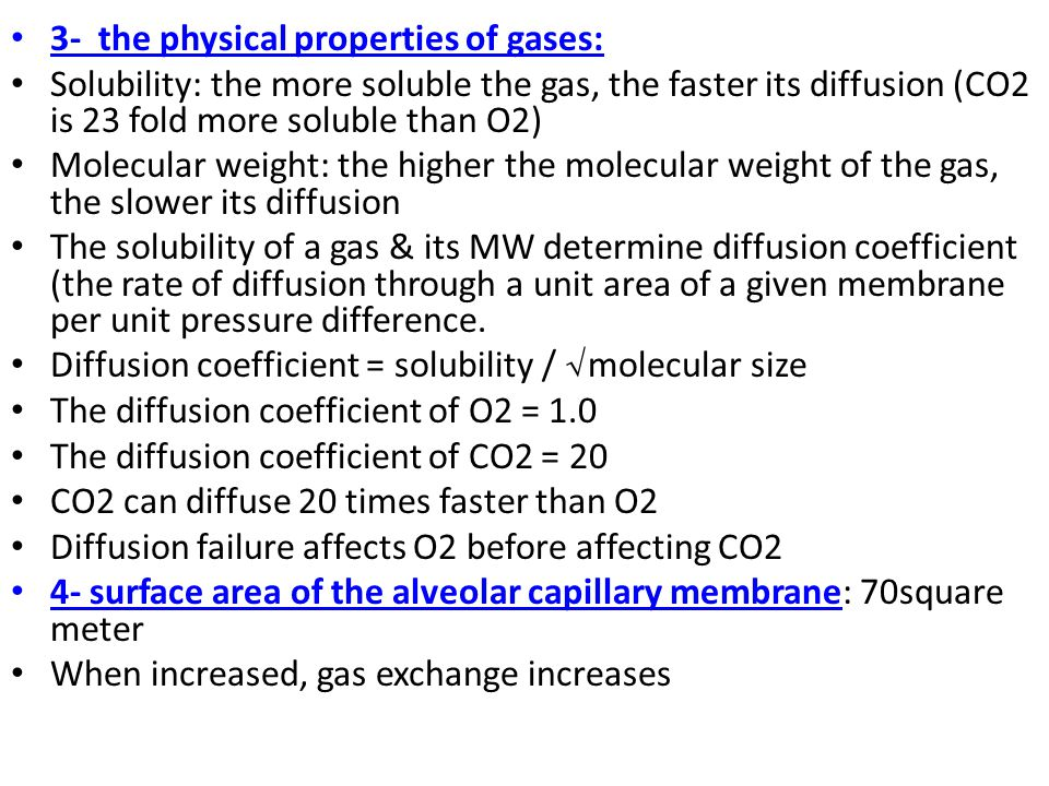 3- the physical properties of gases: Solubility: the more soluble the gas, the faster its diffusion (CO2 is 23 fold more soluble than O2) Molecular weight: the higher the molecular weight of the gas, the slower its diffusion The solubility of a gas & its MW determine diffusion coefficient (the rate of diffusion through a unit area of a given membrane per unit pressure difference.
