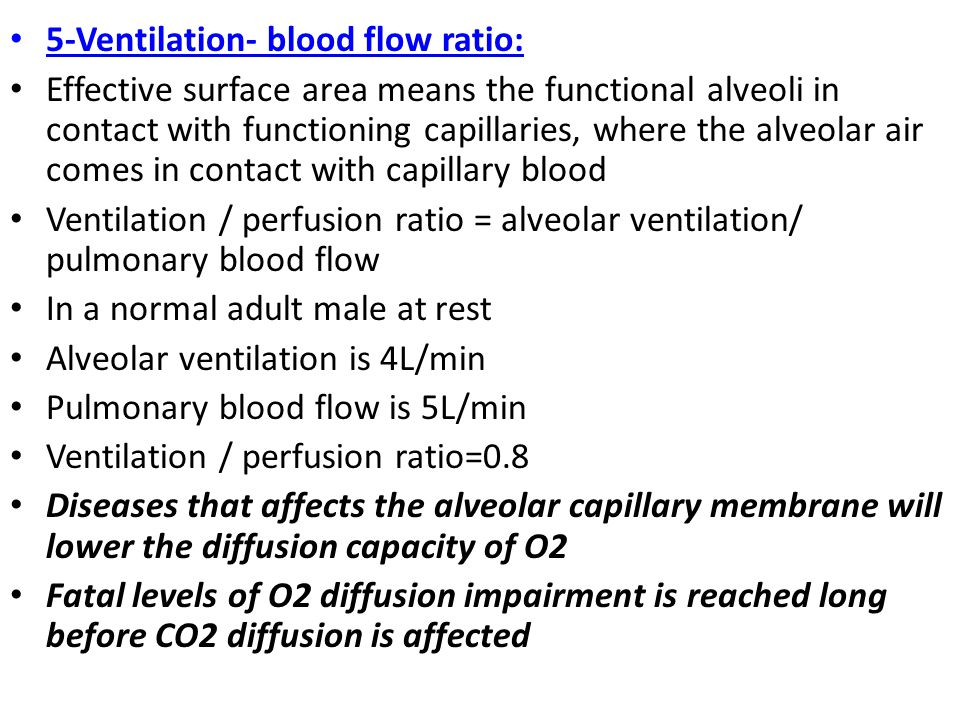 5-Ventilation- blood flow ratio: Effective surface area means the functional alveoli in contact with functioning capillaries, where the alveolar air comes in contact with capillary blood Ventilation / perfusion ratio = alveolar ventilation/ pulmonary blood flow In a normal adult male at rest Alveolar ventilation is 4L/min Pulmonary blood flow is 5L/min Ventilation / perfusion ratio=0.8 Diseases that affects the alveolar capillary membrane will lower the diffusion capacity of O2 Fatal levels of O2 diffusion impairment is reached long before CO2 diffusion is affected