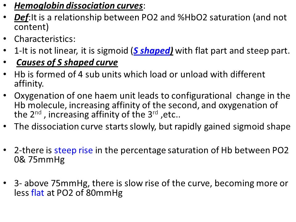 Hemoglobin dissociation curves: Def:It is a relationship between PO2 and %HbO2 saturation (and not content) Characteristics: 1-It is not linear, it is sigmoid (S shaped) with flat part and steep part.