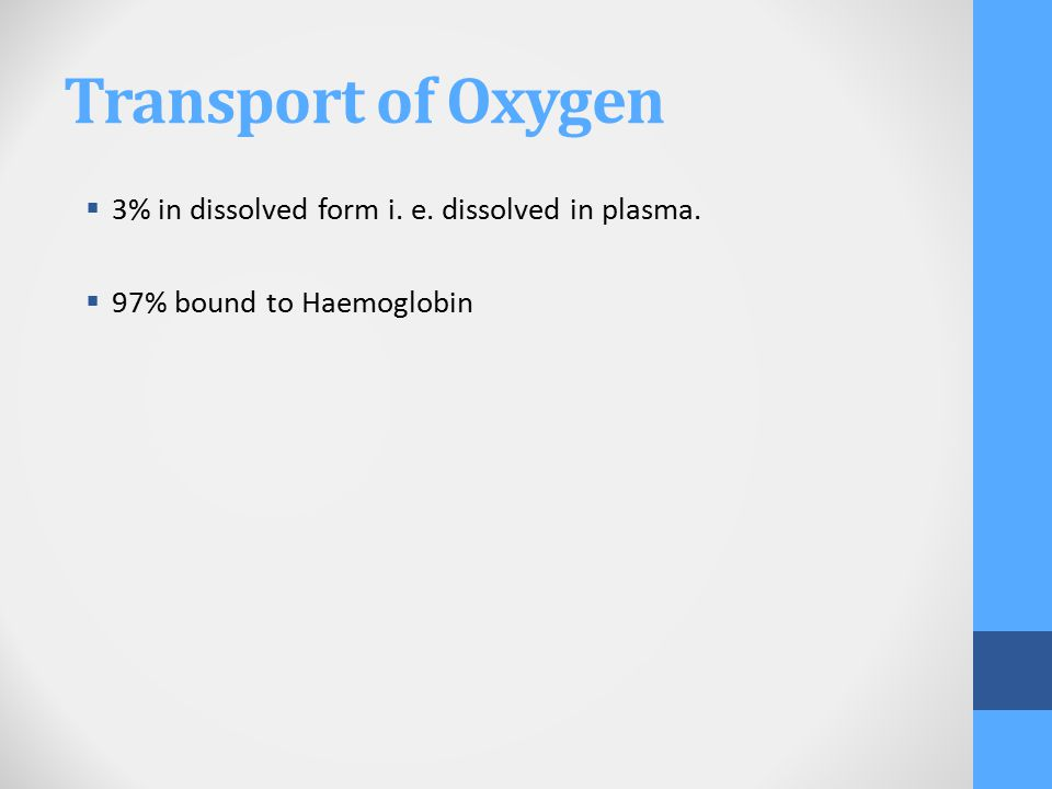 Transport of Oxygen  3% in dissolved form i. e. dissolved in plasma.  97% bound to Haemoglobin
