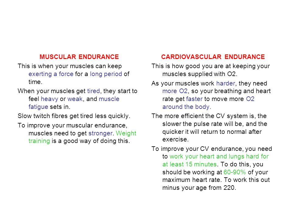 MUSCULAR ENDURANCE This is when your muscles can keep exerting a force for a long period of time.