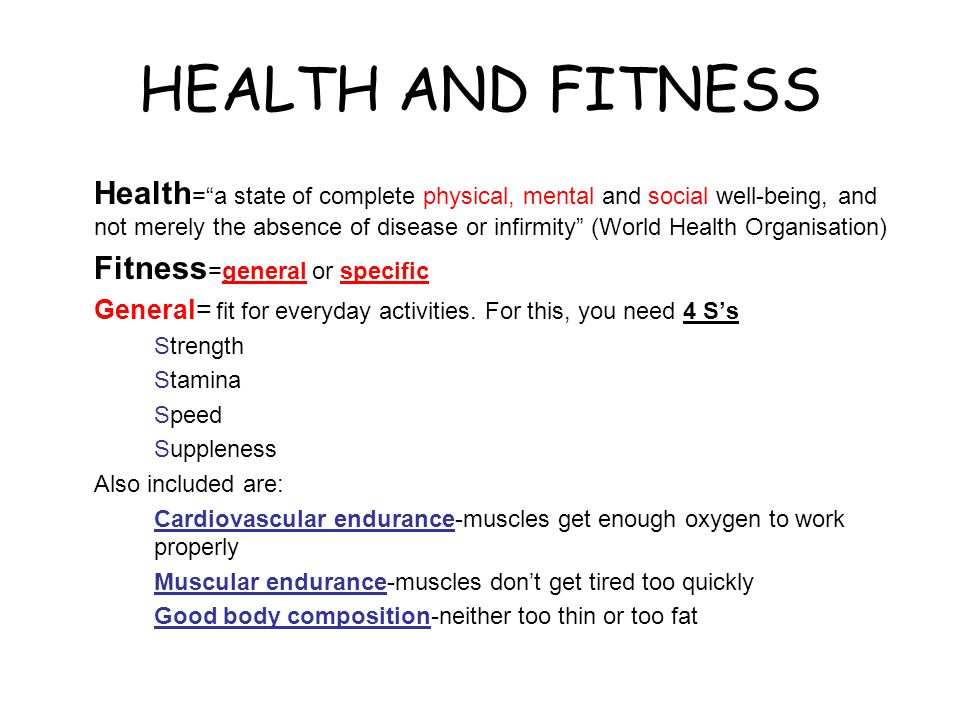 HEALTH AND FITNESS Health = a state of complete physical, mental and social well-being, and not merely the absence of disease or infirmity (World Health Organisation) Fitness =general or specific General= fit for everyday activities.