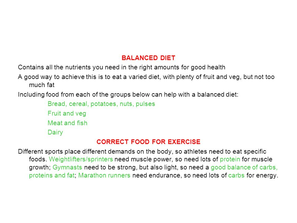 BALANCED DIET Contains all the nutrients you need in the right amounts for good health A good way to achieve this is to eat a varied diet, with plenty of fruit and veg, but not too much fat Including food from each of the groups below can help with a balanced diet: Bread, cereal, potatoes, nuts, pulses Fruit and veg Meat and fish Dairy CORRECT FOOD FOR EXERCISE Different sports place different demands on the body, so athletes need to eat specific foods.