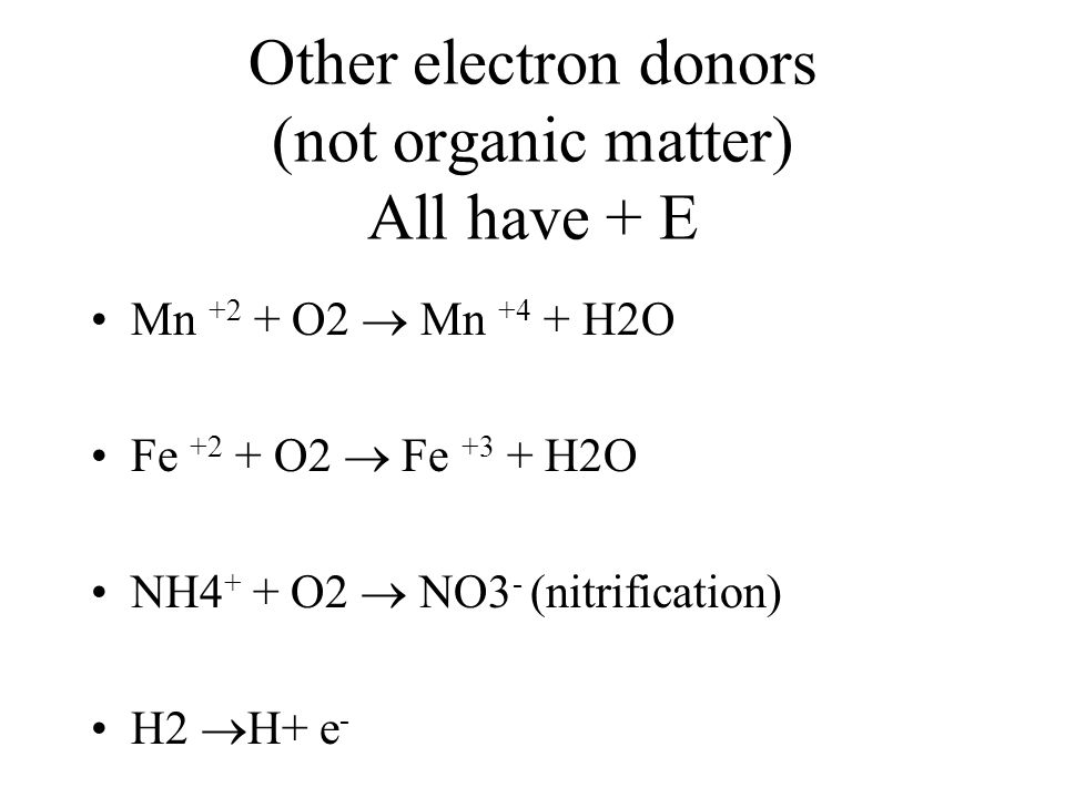 Other electron donors (not organic matter) All have + E Mn +2 + O2  Mn +4 + H2O Fe +2 + O2  Fe +3 + H2O NH4 + + O2  NO3 - (nitrification) H2  H+ e