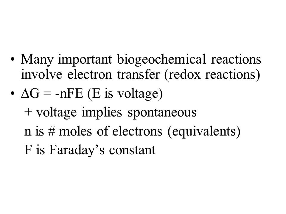 Many important biogeochemical reactions involve electron transfer (redox reactions)  G = -nFE (E is voltage) + voltage implies spontaneous n is # mol