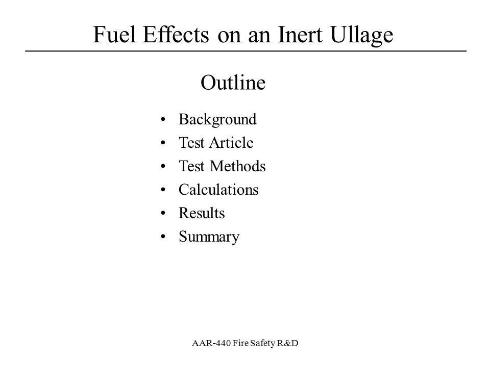 Fuel Effects on an Inert Ullage ____________________________________ AAR-440 Fire Safety R&D Background FAA developed a proof of concept inerting system to illustrate the feasibility of fuel tank inerting –FAA intends to make a rule requiring flammability control of some or all CWTS with an emphasis on inerting system technologies The effect of adjacent fuel loads on an inert ullage has not been studied thoroughly –Air in fuel can evolve and spoil the inert atmosphere in the ullage –Military work indicates fuel scrubbing is necessary to prevent large increases in ullage oxygen concentrations with high fuel loads Need to know what considerations need be made to account for adjacent fuel loads (more NEA required?) –Commercial airlines have no intention of scrubbing fuel –Fuel tanks effected by rule tend to have low fuel loads