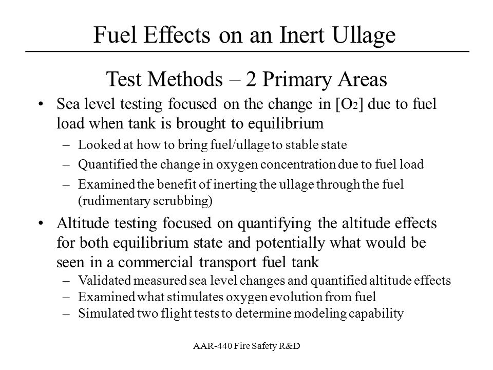 Fuel Effects on an Inert Ullage ____________________________________ AAR-440 Fire Safety R&D Calculations – Two Ways Ullage [O 2 ] Increases Tank air entry due to fuel consumption –Tanks normally vented to atmospheric pressure –Use inerting equation with fuel consumption is VTE and inerting gas is air (20.9% oxygen concentration) Change in [O 2 ] due to air evolving from fuel –Solve a series of equations that equalize the partial pressure of oxygen and nitrogen across the fuel given the Ostwald Coefficient Mass of O2 in system is constant and partial pressure of O 2 in Ullage and fuel equal at state 2 calculate mass of oxygen at state 2 given conditions at state 1 calculate partial pressure O 2 with equation of state
