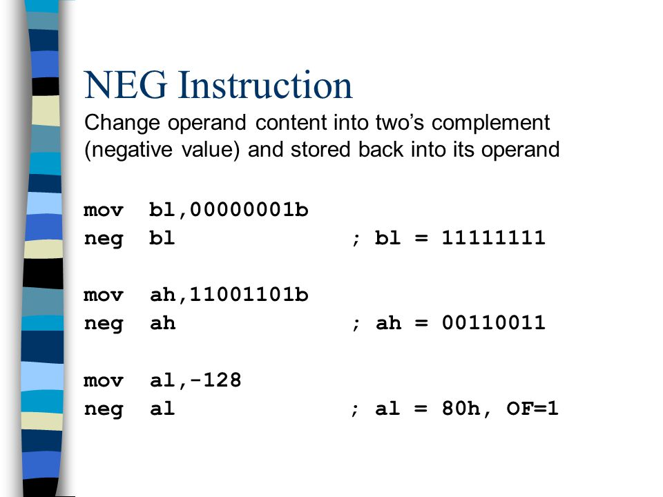 NEG Instruction Change operand content into two's complement (negative value) and stored back into its operand mov bl,00000001b neg bl; bl = 11111111 mov ah,11001101b neg ah; ah = 00110011 mov al,-128 neg al ; al = 80h, OF=1