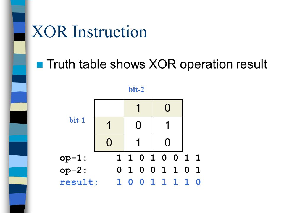 XOR Instruction Truth table shows XOR operation result 10 101 010 bit-1 bit-2 op-1:1 1 0 1 0 0 1 1 op-2:0 1 0 0 1 1 0 1 result:1 0 0 1 1 1 1 0