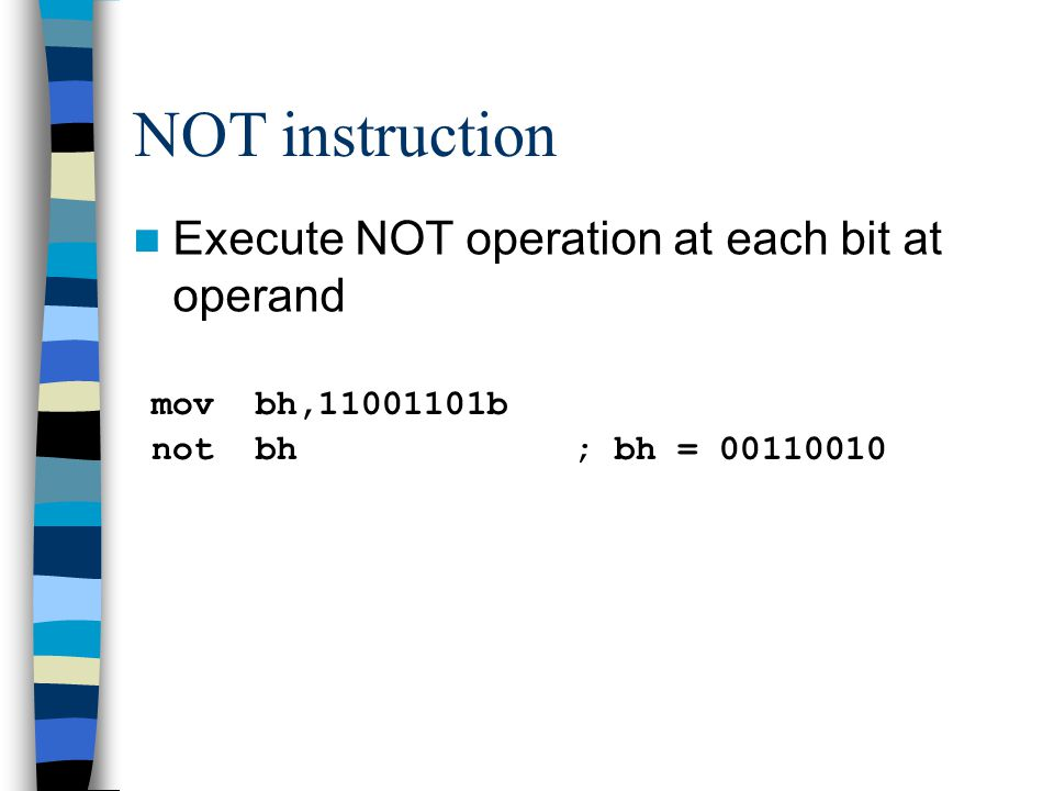 NOT instruction Execute NOT operation at each bit at operand mov bh, b not bh; bh =