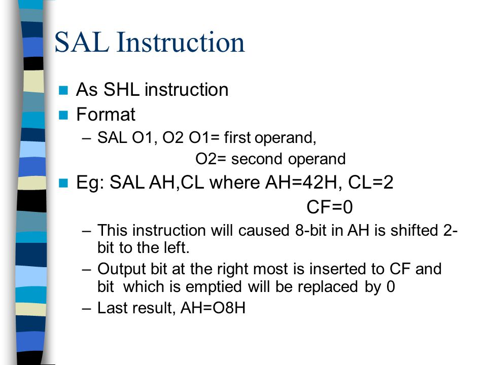 SAL Instruction As SHL instruction Format –SAL O1, O2 O1= first operand, O2= second operand Eg: SAL AH,CL where AH=42H, CL=2 CF=0 –This instruction wi