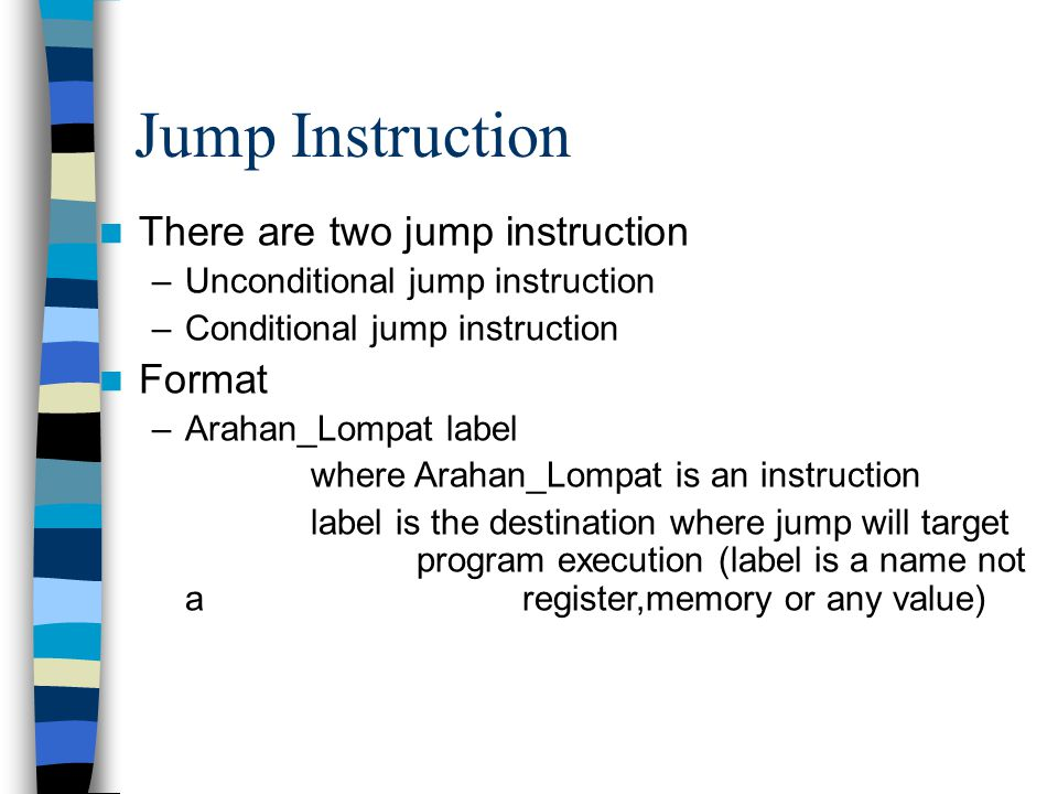 Jump Instruction There are two jump instruction –Unconditional jump instruction –Conditional jump instruction Format –Arahan_Lompat label where Arahan