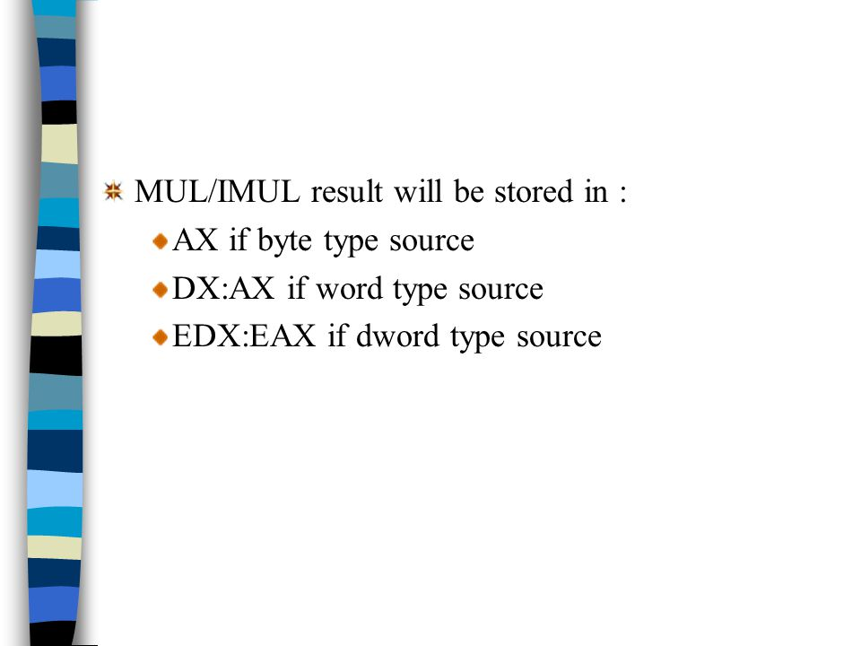 MUL/IMUL result will be stored in : AX if byte type source DX:AX if word type source EDX:EAX if dword type source