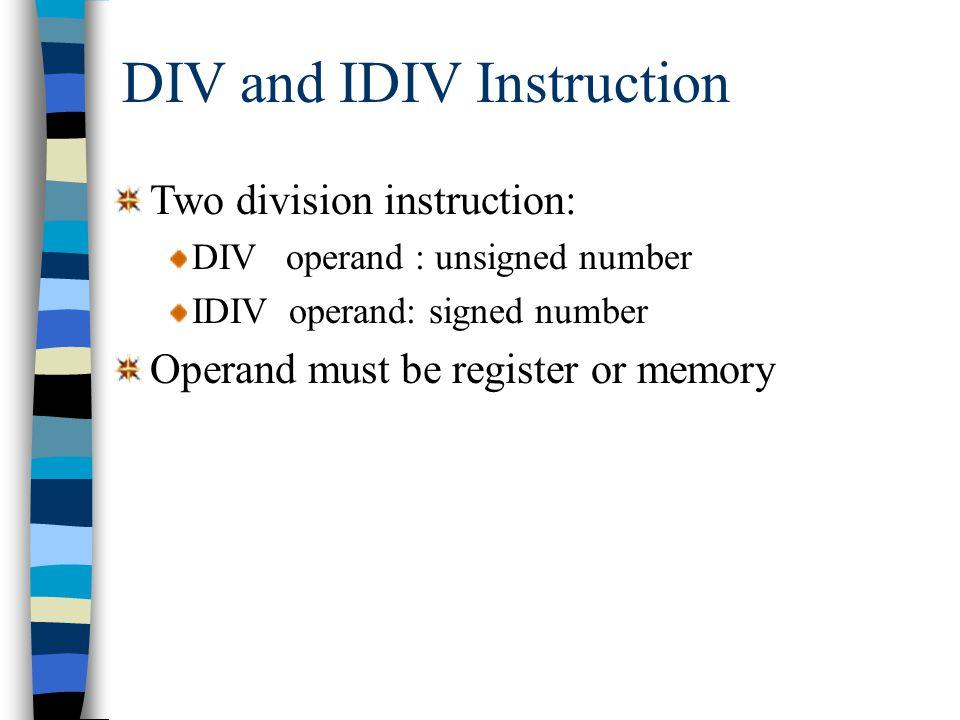 Example DIV and IDIV Instruction DX = 0000h, AX = 0005h, BX = FFFEh: InstructionQuot.Rem.AXDX divbx0500000005 idivbx-21FFFE0001 DX = FFFFh, AX = FFFBh, BX = 0002h: InstructionQuot.Rem.AXDX idivbx-2-1FFFEFFFF divbxDivide Overflow