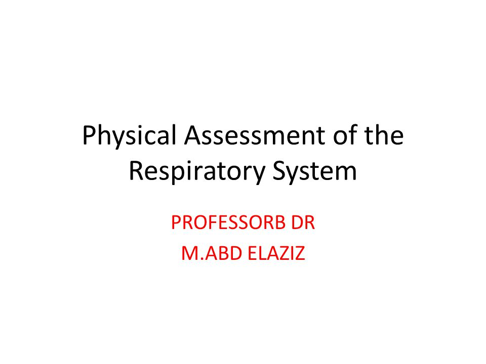 Physical Assessment of the Respiratory System PROFESSORB DR M.ABD ELAZIZ