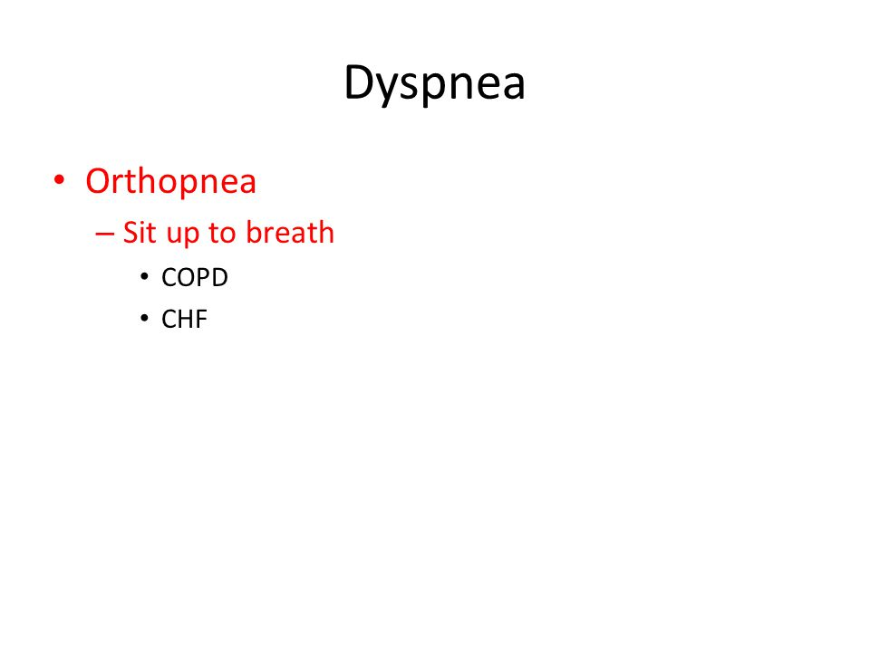 Dyspnea Orthopnea – Sit up to breath COPD CHF