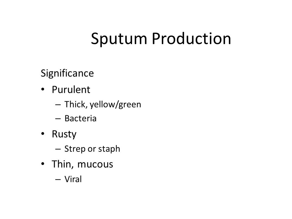 Sputum Production Significance Purulent – Thick, yellow/green – Bacteria Rusty – Strep or staph Thin, mucous – Viral
