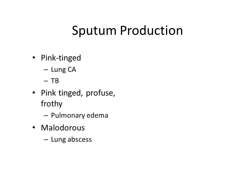 Sputum Production Pink-tinged – Lung CA – TB Pink tinged, profuse, frothy – Pulmonary edema Malodorous – Lung abscess