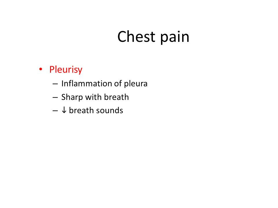 Chest pain Pleurisy – Inflammation of pleura – Sharp with breath –  breath sounds