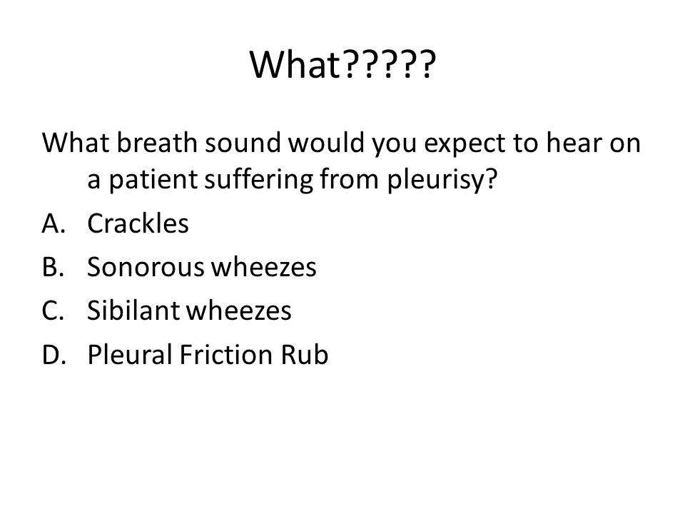What . What breath sound would you expect to hear on a patient suffering from pleurisy.