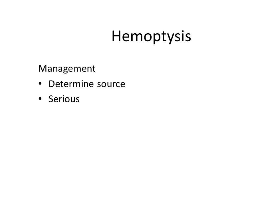 Hemoptysis Management Determine source Serious