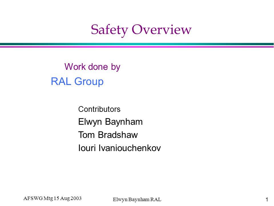 1 AFSWG Mtg 15 Aug 2003 Elwyn Baynham RAL Safety Overview Work done by RAL Group Contributors Elwyn Baynham Tom Bradshaw Iouri Ivaniouchenkov