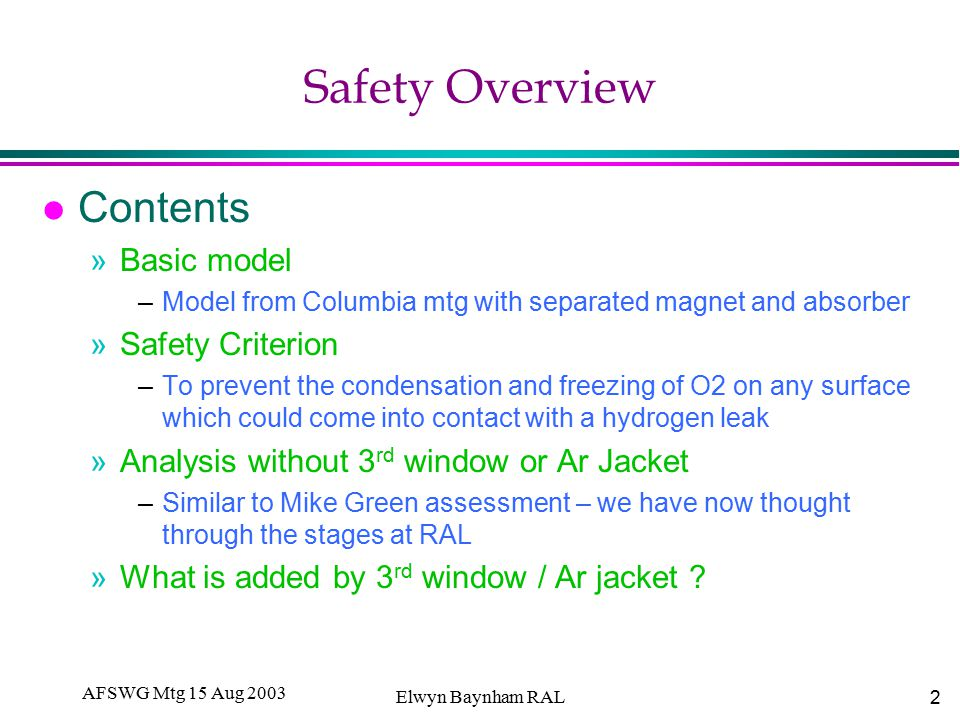 2 AFSWG Mtg 15 Aug 2003 Elwyn Baynham RAL Safety Overview l Contents »Basic model –Model from Columbia mtg with separated magnet and absorber »Safety Criterion –To prevent the condensation and freezing of O2 on any surface which could come into contact with a hydrogen leak »Analysis without 3 rd window or Ar Jacket –Similar to Mike Green assessment – we have now thought through the stages at RAL »What is added by 3 rd window / Ar jacket