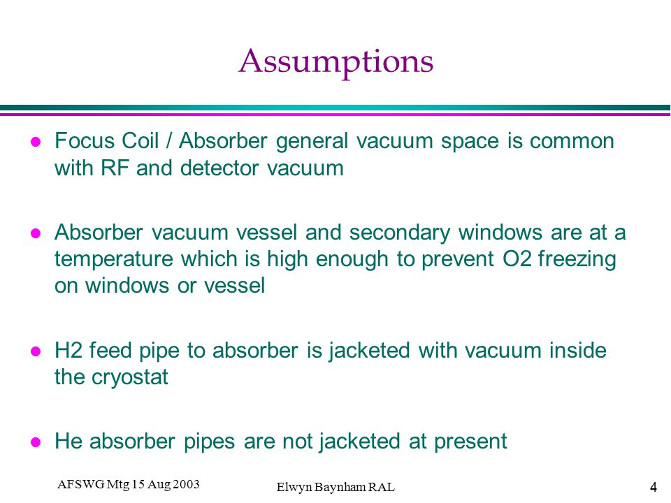 4 AFSWG Mtg 15 Aug 2003 Elwyn Baynham RAL Assumptions l Focus Coil / Absorber general vacuum space is common with RF and detector vacuum l Absorber vacuum vessel and secondary windows are at a temperature which is high enough to prevent O2 freezing on windows or vessel l H2 feed pipe to absorber is jacketed with vacuum inside the cryostat l He absorber pipes are not jacketed at present