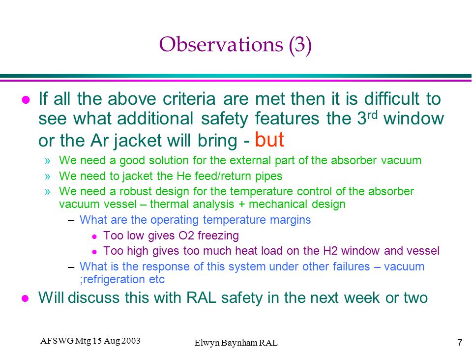 7 AFSWG Mtg 15 Aug 2003 Elwyn Baynham RAL Observations (3) l If all the above criteria are met then it is difficult to see what additional safety features the 3 rd window or the Ar jacket will bring - but »We need a good solution for the external part of the absorber vacuum »We need to jacket the He feed/return pipes »We need a robust design for the temperature control of the absorber vacuum vessel – thermal analysis + mechanical design –What are the operating temperature margins l Too low gives O2 freezing l Too high gives too much heat load on the H2 window and vessel –What is the response of this system under other failures – vacuum ;refrigeration etc l Will discuss this with RAL safety in the next week or two