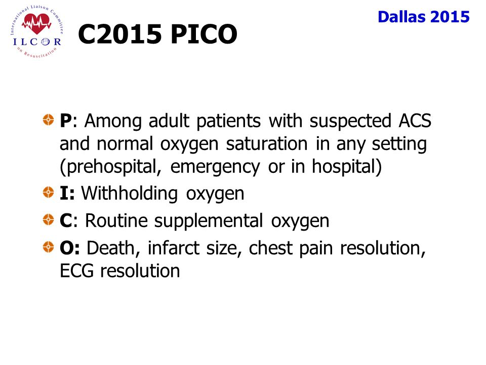 Dallas 2015 C2015 PICO P: Among adult patients with suspected ACS and normal oxygen saturation in any setting (prehospital, emergency or in hospital) I: Withholding oxygen C: Routine supplemental oxygen O: Death, infarct size, chest pain resolution, ECG resolution