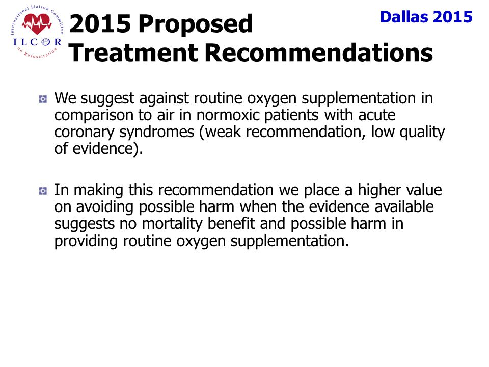 Dallas 2015 2015 Proposed Treatment Recommendations We suggest against routine oxygen supplementation in comparison to air in normoxic patients with acute coronary syndromes (weak recommendation, low quality of evidence).