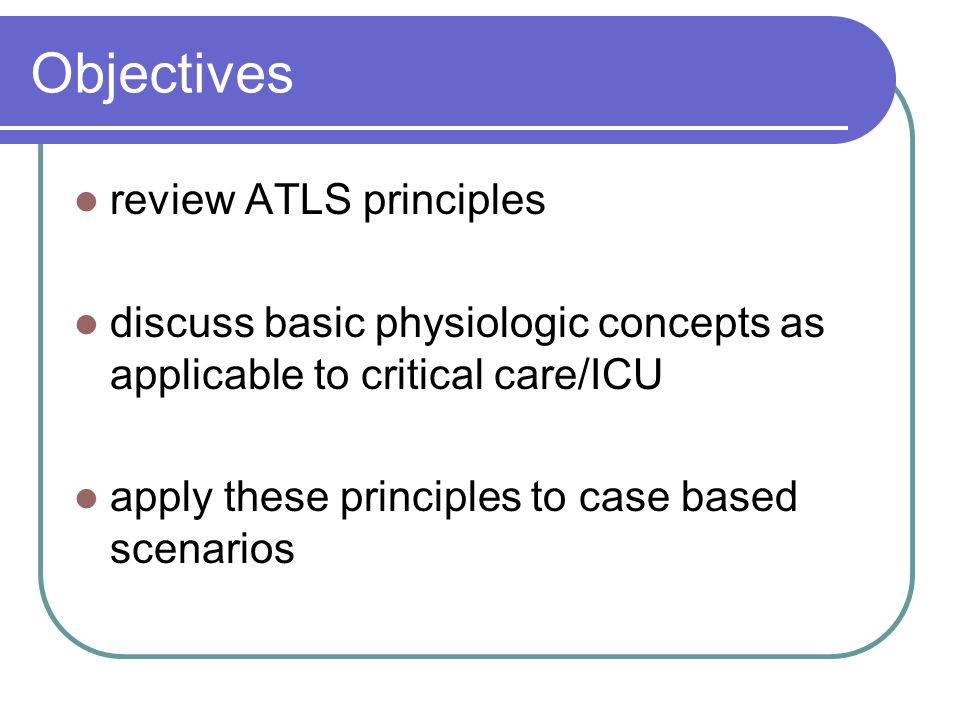 Objectives review ATLS principles discuss basic physiologic concepts as applicable to critical care/ICU apply these principles to case based scenarios