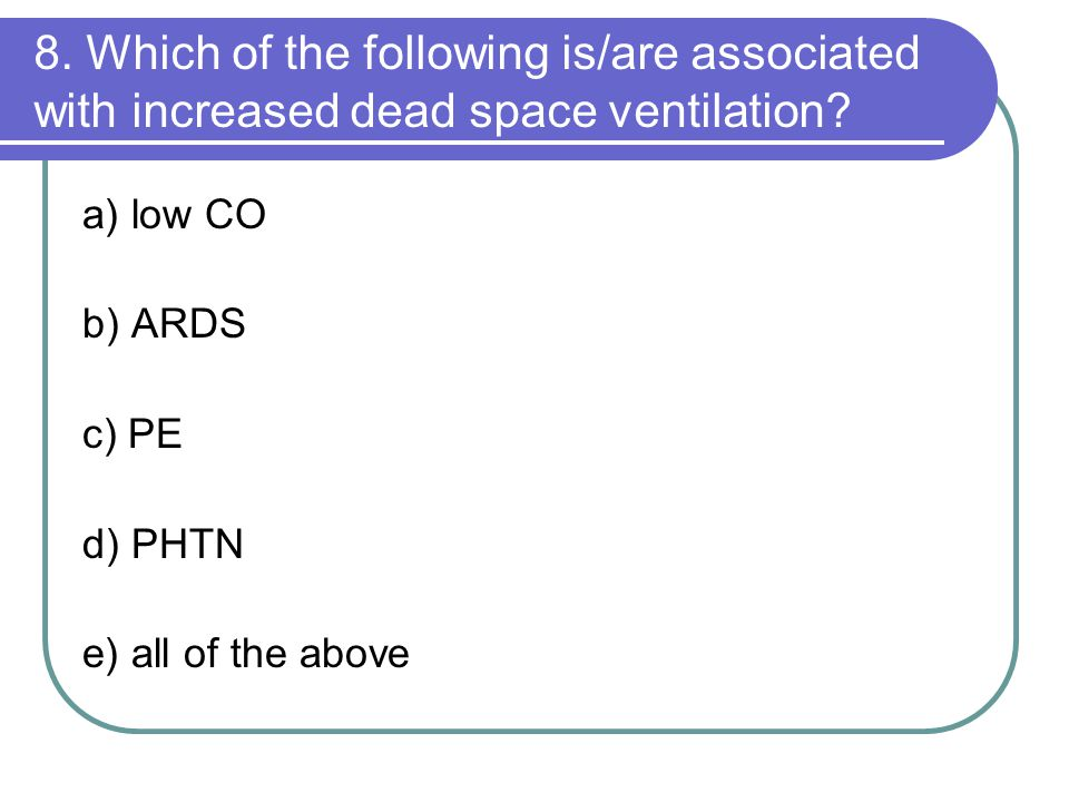 8. Which of the following is/are associated with increased dead space ventilation? a) low CO b) ARDS c) PE d) PHTN e) all of the above