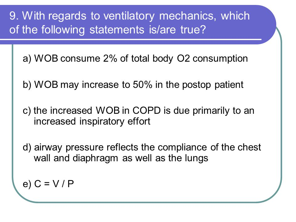 9. With regards to ventilatory mechanics, which of the following statements is/are true? a) WOB consume 2% of total body O2 consumption b) WOB may inc