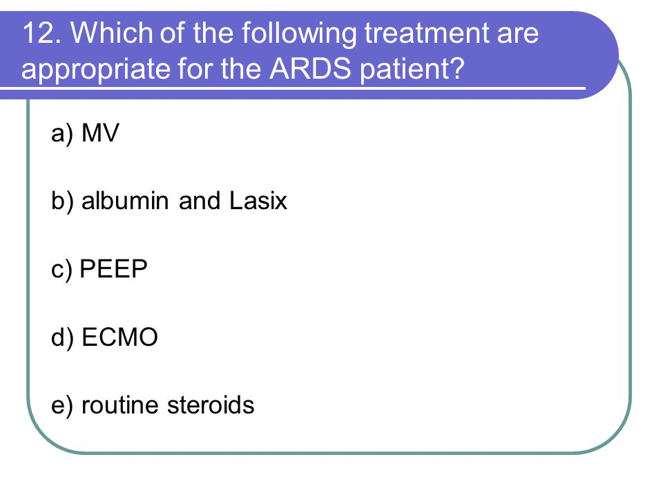 12. Which of the following treatment are appropriate for the ARDS patient? a) MV b) albumin and Lasix c) PEEP d) ECMO e) routine steroids