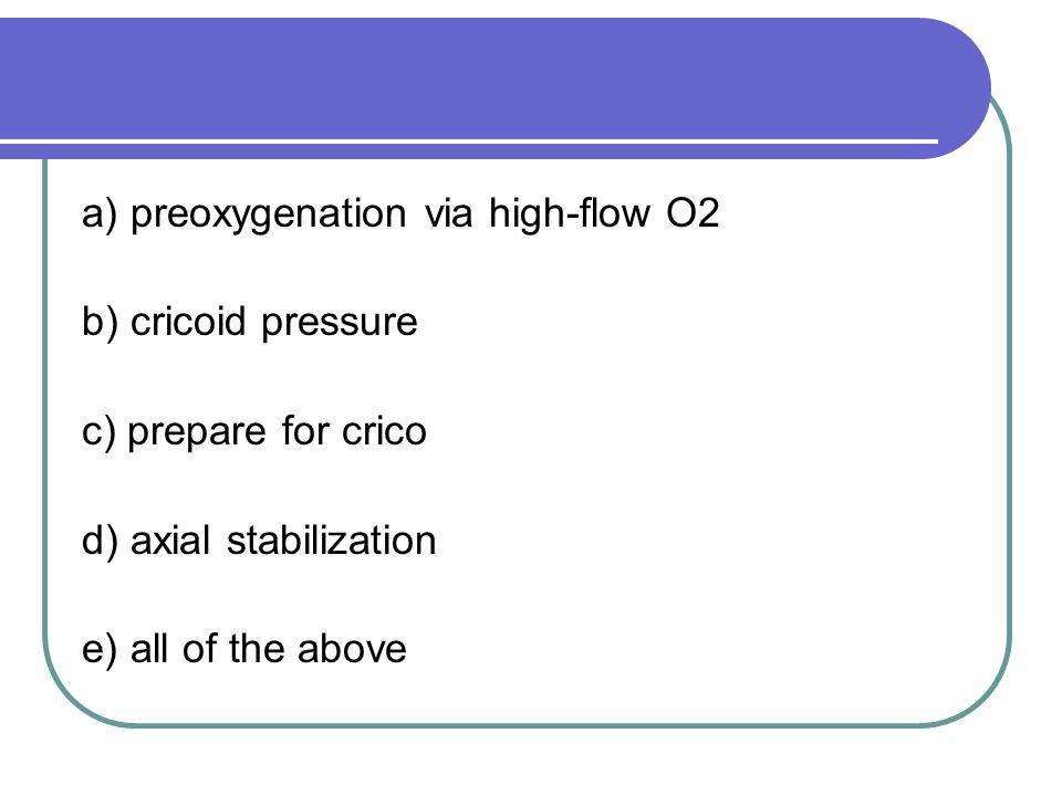 a) preoxygenation via high-flow O2 b) cricoid pressure c) prepare for crico d) axial stabilization e) all of the above