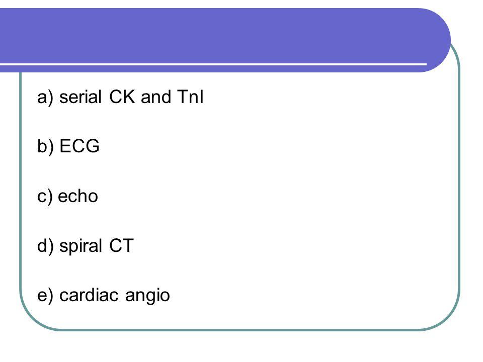 a) serial CK and TnI b) ECG c) echo d) spiral CT e) cardiac angio