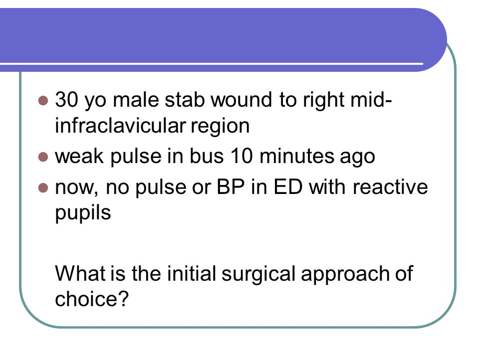 30 yo male stab wound to right mid- infraclavicular region weak pulse in bus 10 minutes ago now, no pulse or BP in ED with reactive pupils What is the