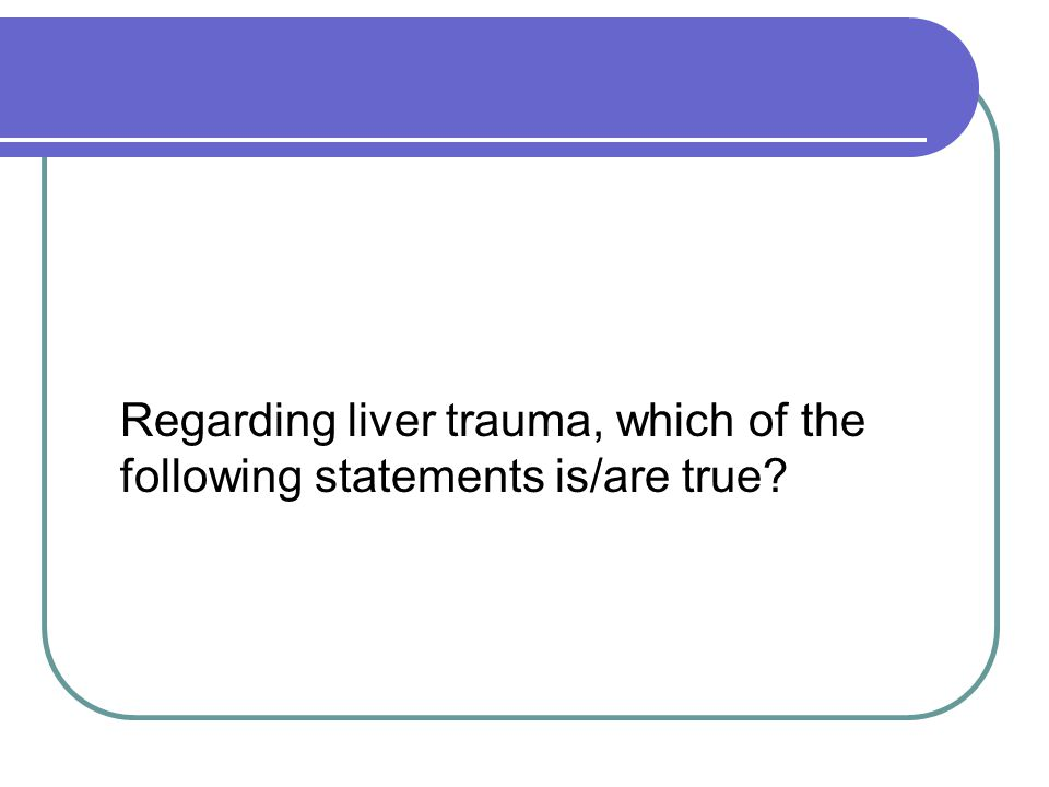 Regarding liver trauma, which of the following statements is/are true?