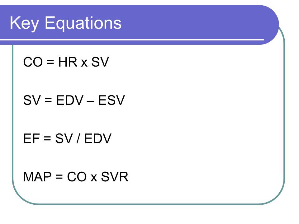 Key Equations CO = HR x SV SV = EDV – ESV EF = SV / EDV MAP = CO x SVR