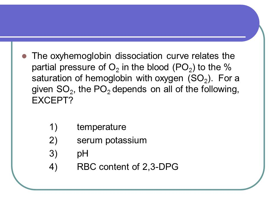 The oxyhemoglobin dissociation curve relates the partial pressure of O 2 in the blood (PO 2 ) to the % saturation of hemoglobin with oxygen (SO 2 ). F