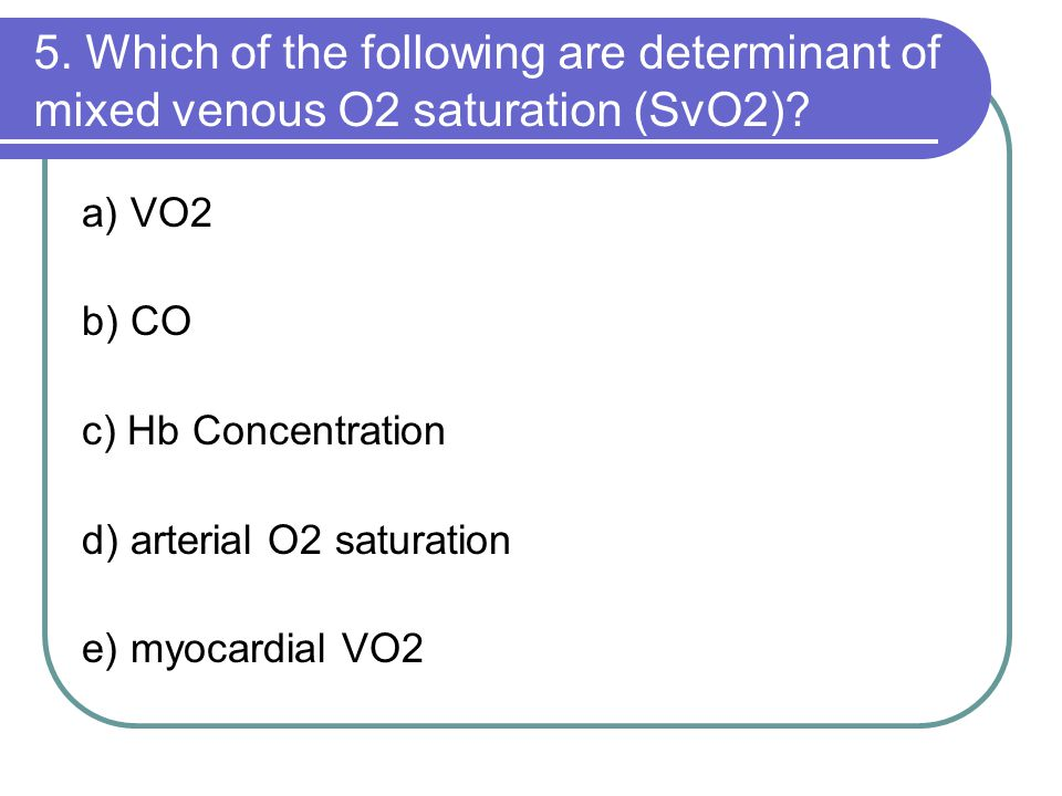 5. Which of the following are determinant of mixed venous O2 saturation (SvO2)? a) VO2 b) CO c) Hb Concentration d) arterial O2 saturation e) myocardi