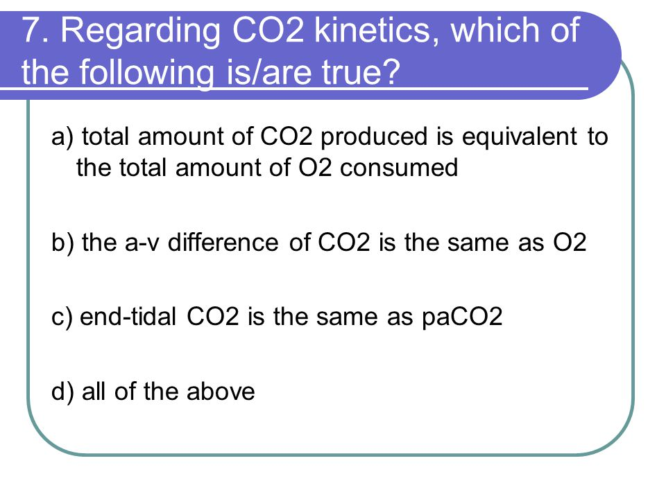 7. Regarding CO2 kinetics, which of the following is/are true? a) total amount of CO2 produced is equivalent to the total amount of O2 consumed b) the